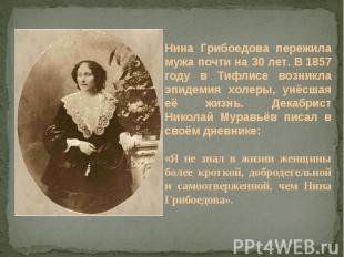 Нина Грибоедова пережила мужа почти на 30 лет. В 1857 году в Тифлисе возникла эп