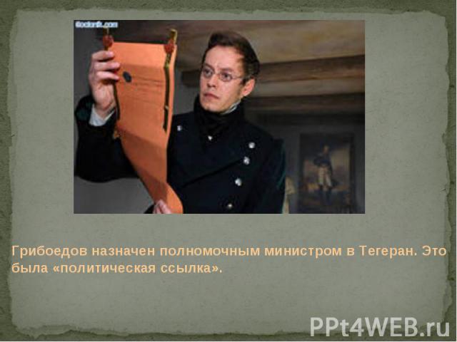 Грибоедов назначен полномочным министром в Тегеран. Это была «политическая ссылка».