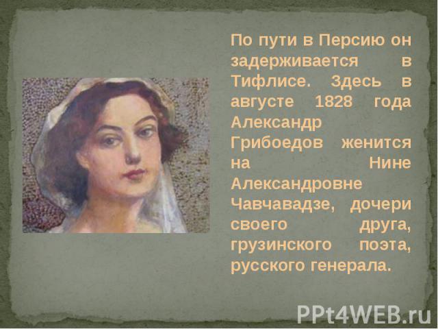 По пути в Персию он задерживается в Тифлисе. Здесь в августе 1828 года Александр Грибоедов женится на Нине Александровне Чавчавадзе, дочери своего друга, грузинского поэта, русского генерала.