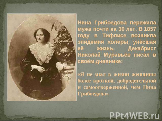 Нина Грибоедова пережила мужа почти на 30 лет. В 1857 году в Тифлисе возникла эпидемия холеры, унёсшая её жизнь. Декабрист Николай Муравьёв писал в своём дневнике: «Я не знал в жизни женщины более кроткой, добродетельной и самоотверженной, чем Нина …