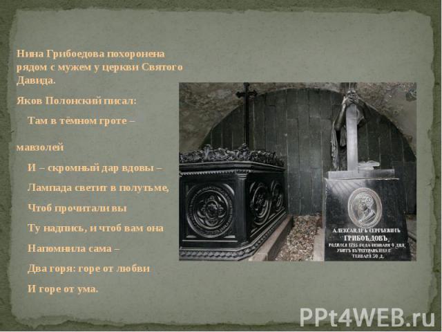 Нина Грибоедова похоронена рядом с мужем у церкви Святого Давида.Яков Полонский писал: Там в тёмном гроте – мавзолей И – скромный дар вдовы – Лампада светит в полутьме, Чтоб прочитали вы Ту надпись, и чтоб вам она Напомнила сама – Два горя: горе от …