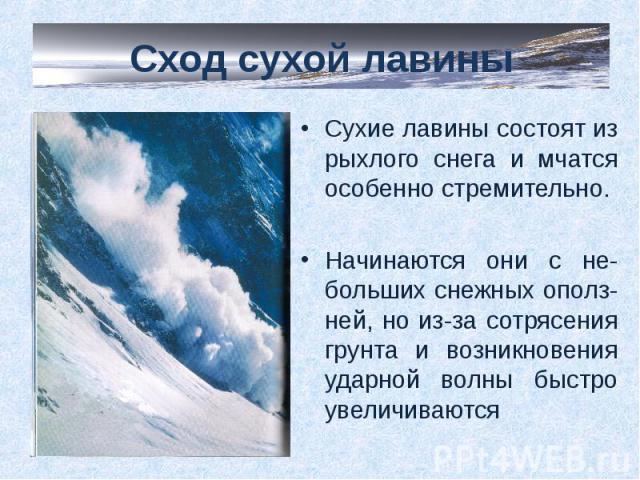 Сход сухой лавины Сухие лавины состоят из рыхлого снега и мчатся особенно стремительно.Начинаются они с не-больших снежных ополз-ней, но из-за сотрясения грунта и возникновения ударной волны быстро увеличиваются