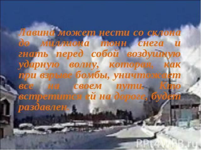 Лавина может нести со склона до миллиона тонн снега и гнать перед собой воздушную ударную волну, которая, как при взрыве бомбы, уничтожает все на своем пути. Кто встретится ей на дороге, будет раздавлен.