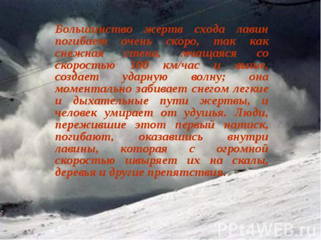 Большинство жертв схода лавин погибает очень скоро, так как снежная стена, мчащаяся со скоростью 100 км/час и выше, создает ударную волну; она моментально забивает снегом легкие и дыхательные пути жертвы, и человек умирает от удушья. Люди, переживши…