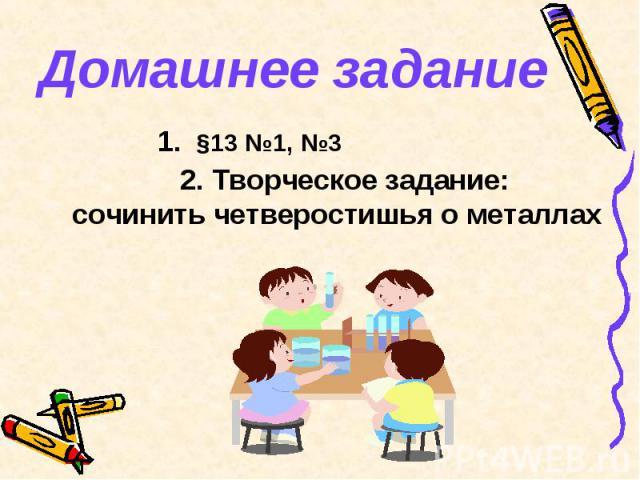 Домашнее задание 1. §13 №1, №3 2. Творческое задание: сочинить четверостишья о металлах
