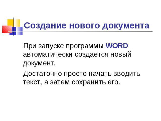 Создание нового документа При запуске программы WORD автоматически создается новый документ.Достаточно просто начать вводить текст, а затем сохранить его.