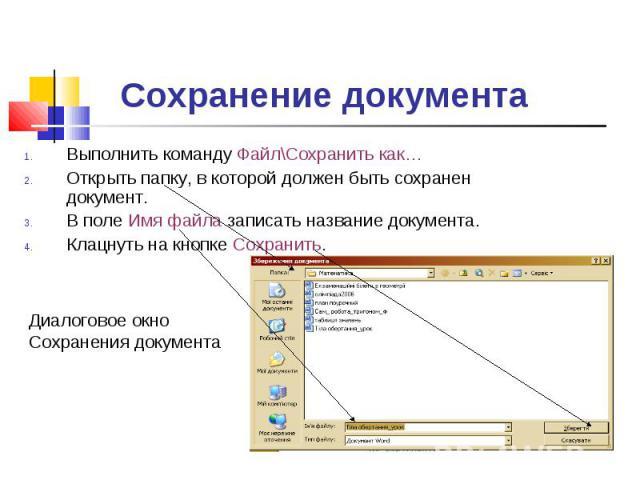 Сохранение документа Выполнить команду Файл\Сохранить как…Открыть папку, в которой должен быть сохранен документ.В поле Имя файла записать название документа.Клацнуть на кнопке Сохранить. Диалоговое окно Сохранения документа