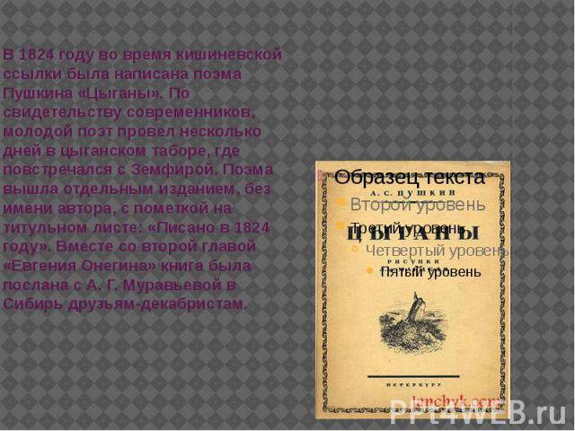 В 1824 году во время кишиневской ссылки была написана поэма Пушкина «Цыганы». По свидетельству современников, молодой поэт провел несколько дней в цыганском таборе, где повстречался с Земфирой. Поэма вышла отдельным изданием, без имени автора, с пом…