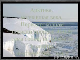 Арктика, молчавшая века, Первопроходцам натиски прощая, Живёт сама собой, не при