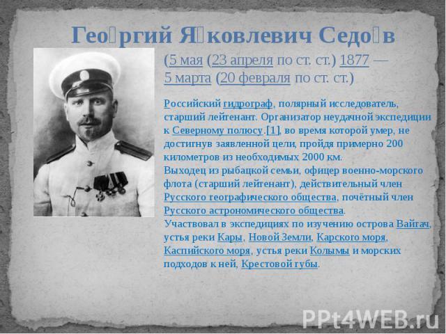 (5 мая(23 апреляпо ст. ст.)1877—5 марта(20 февраляпо ст. ст.) Российский гидрограф, полярный исследователь, старший лейтенант. Организатор неудачной экспедиции кСеверному полюсу.[1], во время которой умер, не достигнув заявленной цели, пройд…