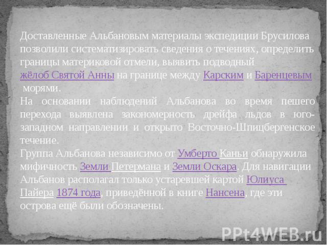 Доставленные Альбановым материалы экспедиции Брусилова позволили систематизировать сведения о течениях, определить границы материковой отмели, выявить подводныйжёлоб Святой Аннына границе междуКарскимиБаренцевымморями.На основании наблюдений А…