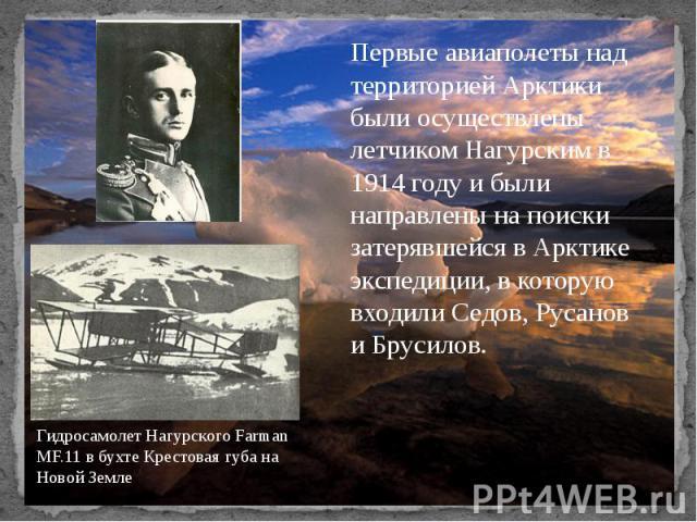 Первые авиаполеты над территорией Арктики были осуществлены летчиком Нагурским в 1914 году и были направлены на поиски затерявшейся в Арктике экспедиции, в которую входили Седов, Русанов и Брусилов. Гидросамолет Нагурского Farman MF.11 в бухте Крест…