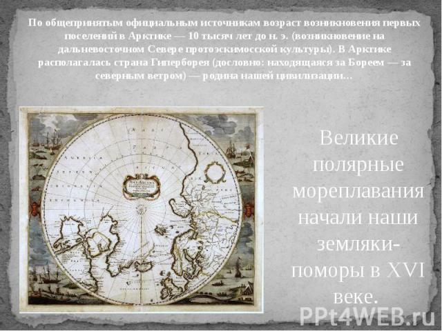 По общепринятым официальным источникам возраст возникновения первых поселений в Арктике — 10 тысяч лет до н. э. (возникновение на дальневосточном Севере протоэскимосской культуры). В Арктике располагалась страна Гиперборея (дословно: находящаяся за …