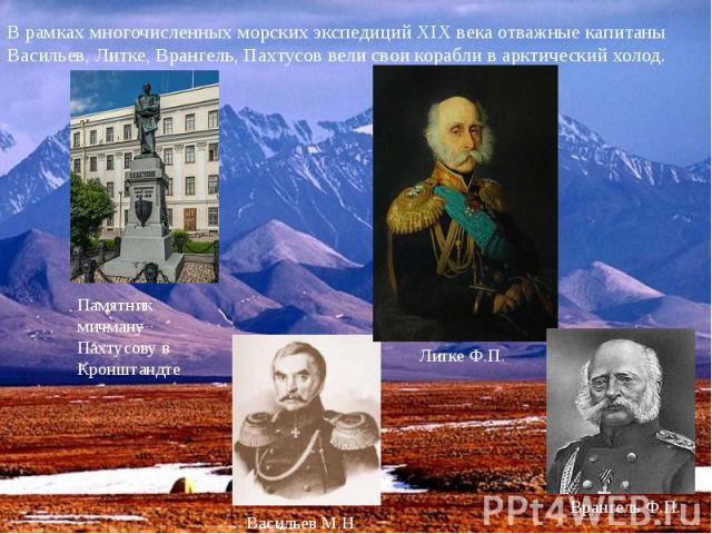 В рамках многочисленных морских экспедиций XIX века отважные капитаны Васильев, Литке, Врангель, Пахтусов вели свои корабли в арктический холод.