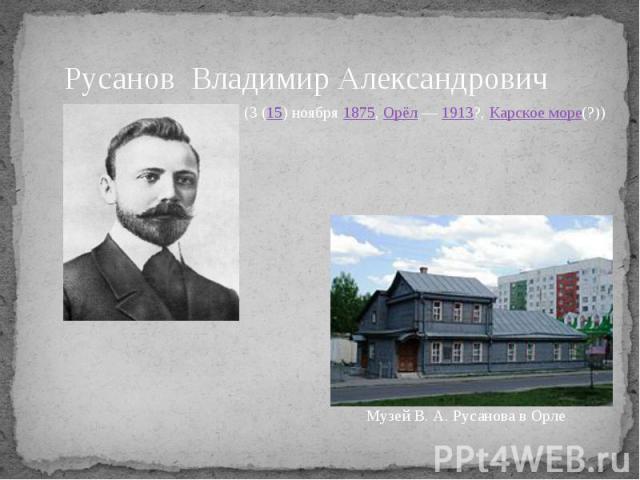 Русанов Владимир Александрович (3 (15) ноября1875,Орёл—1913?,Карское море(?)) Музей В.А.Русанова в Орле