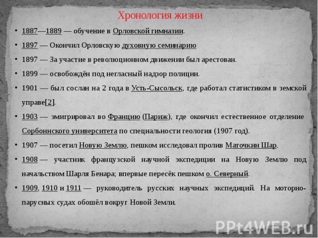 Хронология жизни1887—1889— обучение вОрловской гимназии.1897— Окончил Орловскуюдуховную семинарию1897— За участие в революционном движении был арестован.1899 — освобождён под негласный надзор полиции.1901 — был сослан на 2 года вУсть-Сысольск,…