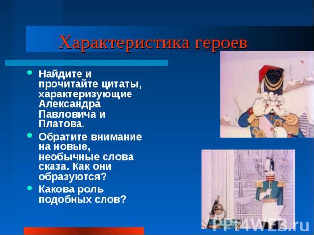 Характеристика героев Найдите и прочитайте цитаты, характеризующие Александра Павловича и Платова.Обратите внимание на новые, необычные слова сказа. Как они образуются?Какова роль подобных слов?
