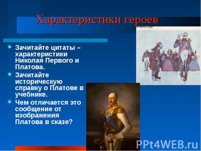 Характеристики героев Зачитайте цитаты – характеристики Николая Первого и Платова.Зачитайте историческую справку о Платове в учебнике.Чем отличается это сообщение от изображения Платова в сказе?