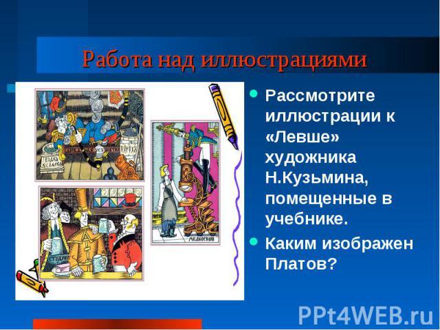 Работа над иллюстрациями Рассмотрите иллюстрации к «Левше» художника Н.Кузьмина, помещенные в учебнике.Каким изображен Платов?