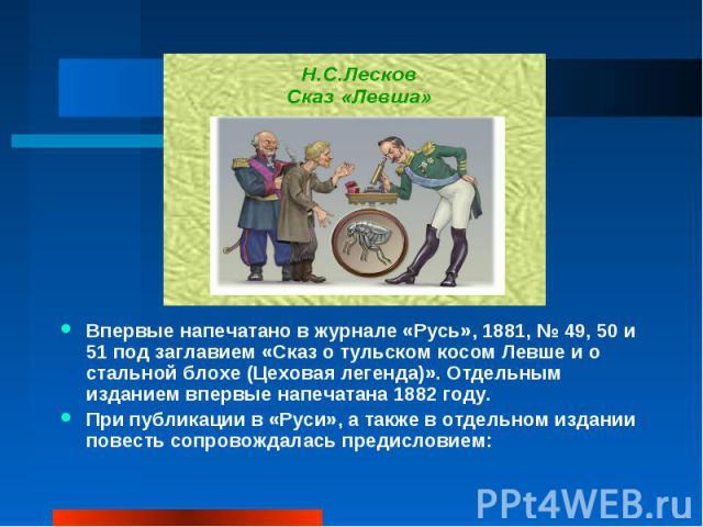 Впервые напечатано в журнале «Русь», 1881, №49, 50 и 51 под заглавием «Сказ о тульском косом Левше и о стальной блохе (Цеховая легенда)». Отдельным изданием впервые напечатана 1882 году.При публикации в «Руси», а также в отдельном издании повесть с…