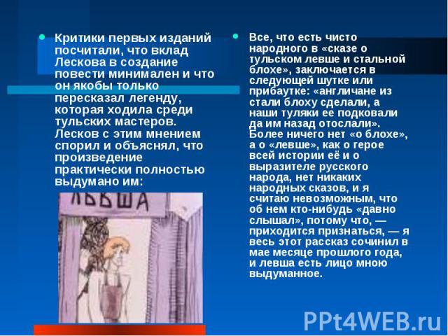 Критики первых изданий посчитали, что вклад Лескова в создание повести минимален и что он якобы только пересказал легенду, которая ходила среди тульских мастеров. Лесков с этим мнением спорил и объяснял, что произведение практически полностью выдума…