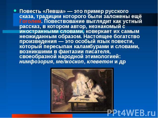 Повесть «Левша»— это пример русского сказа, традиции которого были заложены ещё Гоголем. Повествование выглядит как устный рассказ, в котором автор, незнакомый с иностранными словами, коверкает их самым неожиданным образом. Настоящее богатство прои…