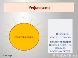 РефлексияКластер Выполнить кластер со словом -коллективизация (работа в парах –