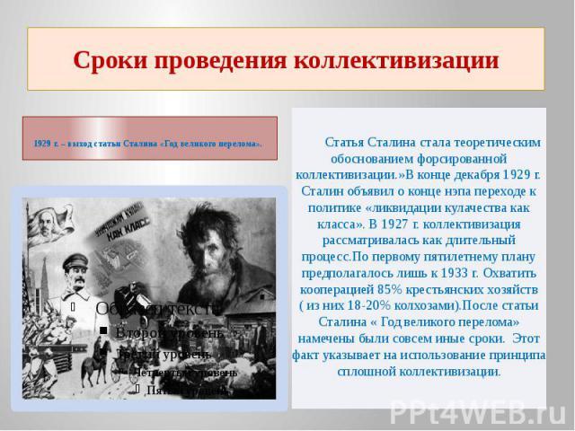 Сроки проведения коллективизации1929 г. – выход статьи Сталина «Год великого перелома». Статья Сталина стала теоретическим обоснованием форсированной коллективизации.»В конце декабря 1929 г. Сталин объявил о конце нэпа переходе к политике «ликвидаци…