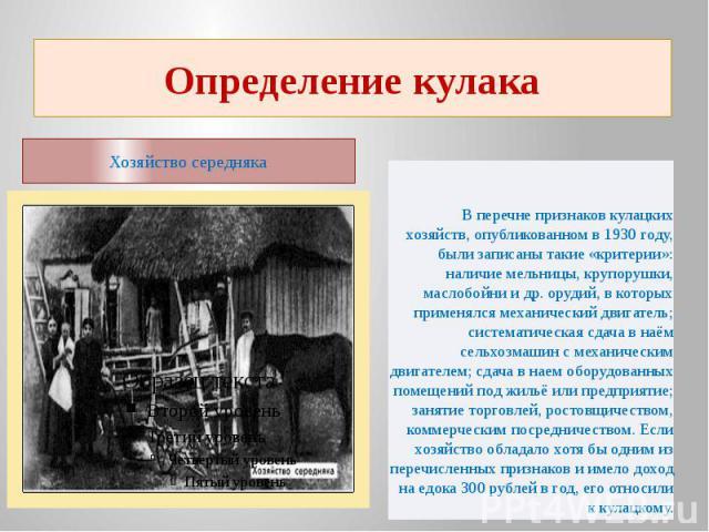 Определение кулакаХозяйство середняка В перечне признаков кулацких хозяйств, опубликованном в 1930 году, были записаны такие «критерии»:наличие мельницы, крупорушки, маслобойни и др. орудий, в которых применялся механический двигатель; систематическ…