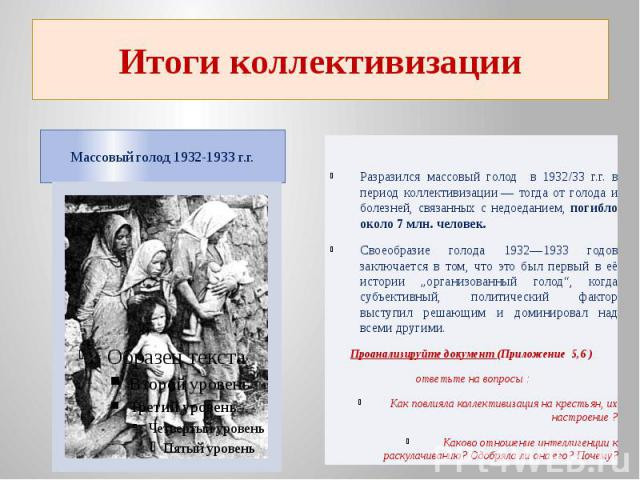 Итоги коллективизацииМассовый голод 1932-1933 г.г. Разразился массовый голод в 1932/33 г.г. в период коллективизации— тогда от голода и болезней, связанных с недоеданием, погибло около 7млн. человек.Своеобразие голода 1932—1933 годов заключается в…