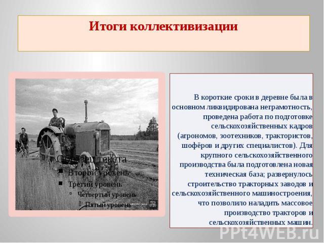 Итоги коллективизации В короткие сроки в деревне была в основном ликвидирована неграмотность, проведена работа по подготовке сельскохозяйственных кадров (агрономов, зоотехников, трактористов, шофёров и других специалистов). Для крупного сельскохозяй…