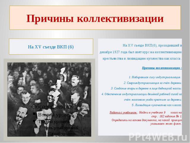 Причины коллективизацииНа ХV съезде ВКП (б) На ХV съезде ВКП(б), проходивший в декабре 1927 года был взят курс на коллективизацию крестьянства и ликвидацию кулачества как класса . Причины коллективизации : 1. Набиравшая силу индустриализация.2. Све…