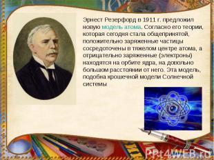 Эрнест Резерфорд в 1911г. предложил новую модель атома. Согласно его теории, ко