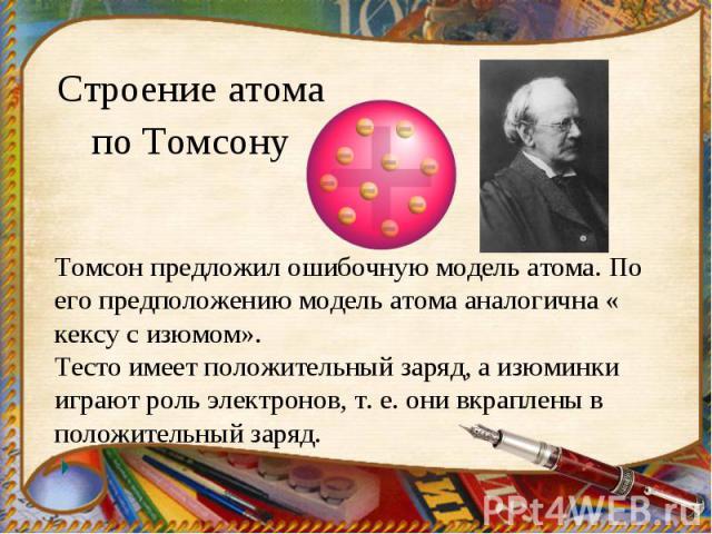 Строение атома по Томсону Томсон предложил ошибочную модель атома. По его предположению модель атома аналогична « кексу с изюмом».Тесто имеет положительный заряд, а изюминки играют роль электронов, т. е. они вкраплены в положительный заряд.