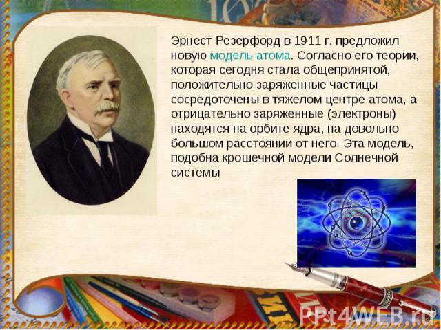 Эрнест Резерфорд в 1911г. предложил новую модель атома. Согласно его теории, которая сегодня стала общепринятой, положительно заряженные частицы сосредоточены в тяжелом центре атома, а отрицательно заряженные (электроны) находятся на орбите ядра, н…