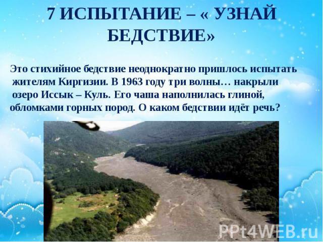 7 ИСПЫТАНИЕ – « УЗНАЙ БЕДСТВИЕ» Это стихийное бедствие неоднократно пришлось испытать жителям Киргизии. В 1963 году три волны… накрыли озеро Иссык – Куль. Его чаша наполнилась глиной, обломками горных пород. О каком бедствии идёт речь?