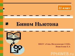 Бином Ньютона МКОУ «Усть-Мосихинская СОШ»Новосёлова Е.А.
