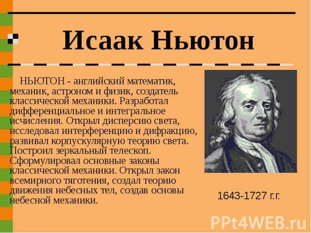 Исаак Ньютон НЬЮТОН - английский математик, механик, астроном и физик, создатель классической механики. Разработал дифференциальное и интегральное исчисления. Открыл дисперсию света, исследовал интерференцию и дифракцию, развивал корпускулярную теор…