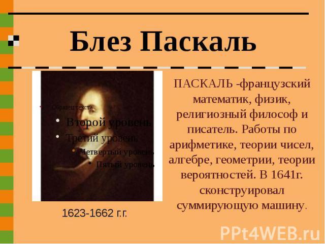 Блез Паскаль ПАСКАЛЬ -французский математик, физик, религиозный философ и писатель. Работы по арифметике, теории чисел, алгебре, геометрии, теории вероятностей. В 1641г. сконструировал суммирующую машину.1623-1662 г.г.