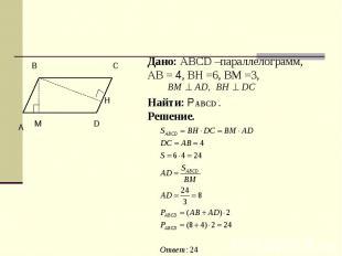 Дано: ABCD –параллелограмм,АВ = 4, ВН =6, ВМ =3, Найти: РABCD .Решение.