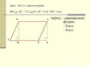 Дано: АВС D– параллелограммВМ АD, CN AD, BC = 9 cм, ВМ = 4 см. Найти: - равновел