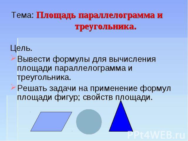 Тема: Площадь параллелограмма и треугольника. Цель.Вывести формулы для вычисления площади параллелограмма и треугольника.Решать задачи на применение формул площади фигур; свойств площади.