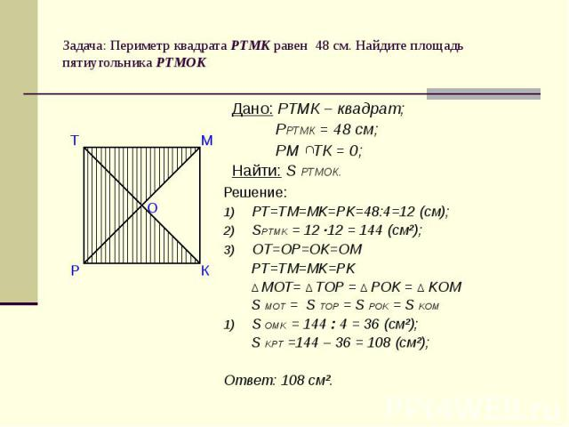 Задача: Периметр квадрата РТМК равен 48 см. Найдите площадь пятиугольника РТМОК Дано: РТМК – квадрат; РРТМК = 48 см; РМ ТК = 0;Найти: S РТМОК. Решение:РТ=ТМ=МK=РK=48:4=12 (см);SPTMK = 12 ·12 = 144 (cм²);OT=OP=OK=OM PT=TM=MK=PK ∆ MOT= ∆ TOP = ∆ POK =…