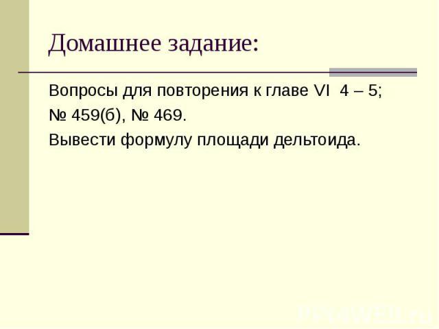 Домашнее задание: Вопросы для повторения к главе VI 4 – 5;№ 459(б), № 469.Вывести формулу площади дельтоида.