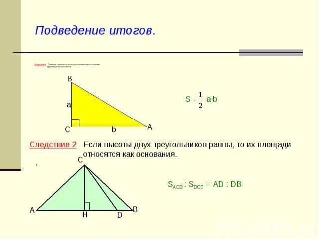 Подведение итогов. Следствие 1 Площадь прямоугольного треугольника равна половине произведения его катетов. Следствие 2 Если высоты двух треугольников равны, то их площади относятся как основания. SACD : SDCB = AD : DB
