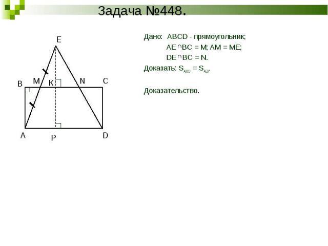 Дано: ABCD - прямоугольник; AE BC = M; AM = ME; DE BC = N.Доказать: SABCD = SAED.Доказательство.