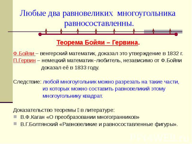 Любые два равновеликих многоугольника равносоставленны. Теорема Бойяи – Гервина. Ф.Бойяи – венгерский математик, доказал это утверждение в 1832 г.П.Гервин – немецкий математик–любитель, независимо от Ф.Бойяи доказал её в 1833 году.Следствие: любой м…