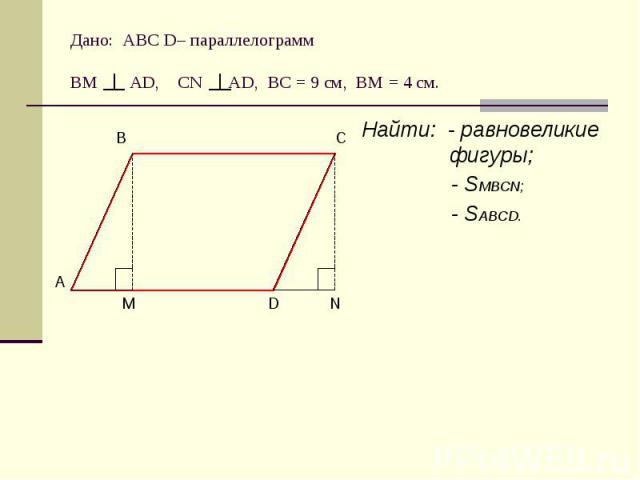 Дано: АВС D– параллелограммВМ АD, CN AD, BC = 9 cм, ВМ = 4 см. Найти: - равновеликие фигуры; - SMBCN; - SABCD.
