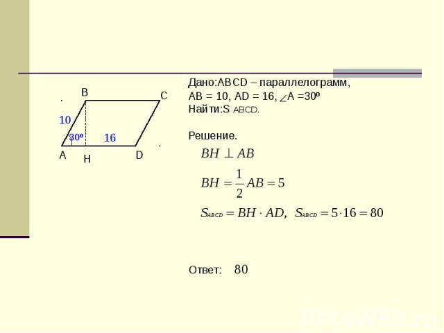 Дано:ABCD – параллелограмм,АВ = 10, АD = 16, А =30º Найти:S ABCD.Решение. Ответ: