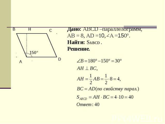 Дано: ABCD –параллелограмм,АВ = 8, АD =10, A =150°.Найти: SABCD .Решение.